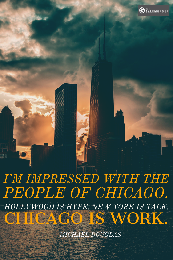 """I'm impressed with the people from Chicago. Hollywood is hype. New York is talk. Chicago is work."" - Michael Douglas"
